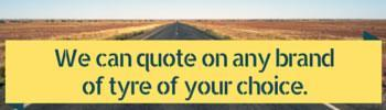 We can quote on any brand of tyres of your choice